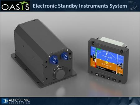1 Electronic Standby Instruments System. OASIS: Introduction The OASIS is designed to serve as the secondary source of cockpit instrumentation and provides.