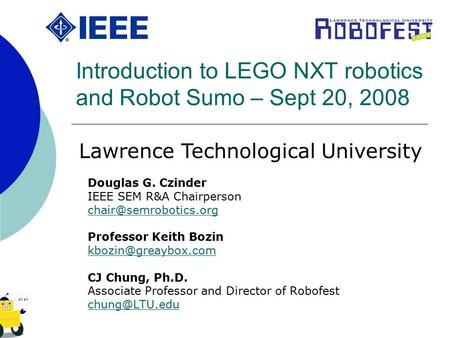 Introduction to LEGO NXT robotics and Robot Sumo – Sept 20, 2008 Douglas G. Czinder IEEE SEM R&A Chairperson Professor Keith Bozin.