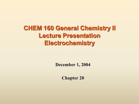 CHEM 160 General Chemistry II Lecture Presentation Electrochemistry December 1, 2004 Chapter 20.