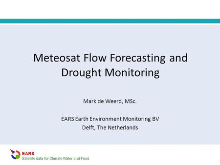 EARS Satellite data for Climate Water and Food Meteosat Flow Forecasting and Drought Monitoring Mark de Weerd, MSc. EARS Earth Environment Monitoring BV.