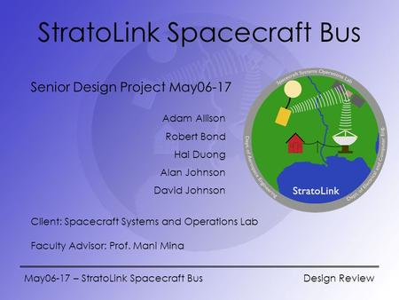 May06-17 – StratoLink Spacecraft Bus Design Review StratoLink Spacecraft Bus Senior Design Project May06-17 Adam Allison Robert Bond Hai Duong Alan Johnson.