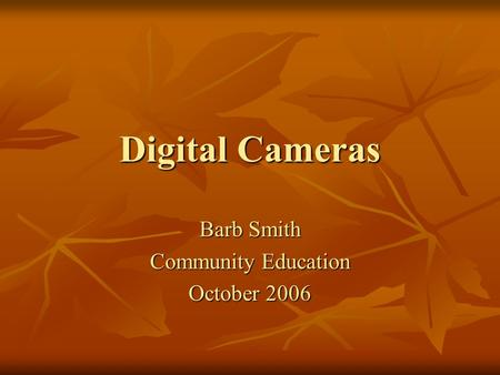 Digital Cameras Barb Smith Community Education October 2006.