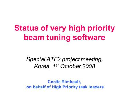 Status <strong>of</strong> very high priority beam tuning software Special ATF2 project meeting, Korea, 1 st October 2008 Cécile Rimbault, on behalf <strong>of</strong> High Priority task.