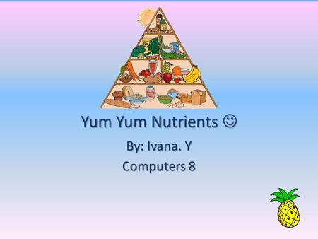 Yum Yum Nutrients Yum Yum Nutrients By: Ivana. Y Computers 8.