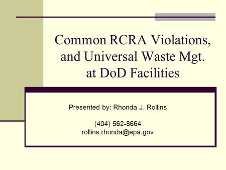 Common RCRA Violations, and Universal Waste Mgt. at DoD Facilities Presented by: Rhonda J. Rollins (404) 562-8664