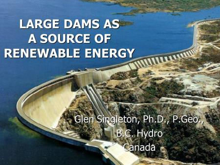 LARGE DAMS AS A SOURCE OF RENEWABLE ENERGY Glen Singleton, Ph.D., P.Geo., B.C. Hydro Canada.