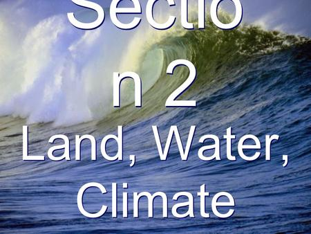 Sectio n 2 Land, Water, Climate. Landforms Land covers 30% of the earth.
