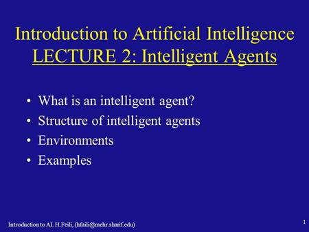 Introduction to AI. H.Feili, 1 Introduction to Artificial Intelligence LECTURE 2: Intelligent Agents What is an intelligent agent?