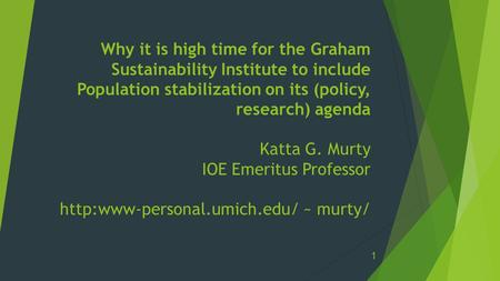 Why it is high time for the Graham Sustainability Institute to include Population stabilization on its (policy, research) agenda Katta G. Murty IOE Emeritus.