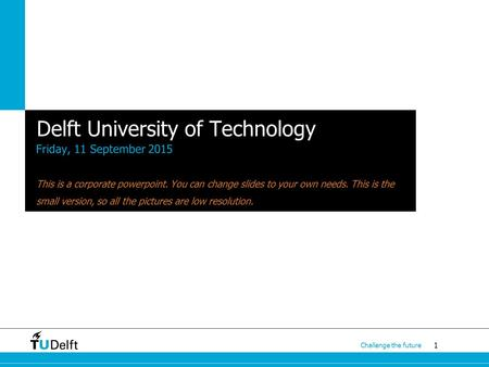 1 Challenge the future Delft University of Technology Friday, 11 September 2015 This is a corporate powerpoint. You can change slides to your own needs.
