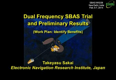 SBAS IWG/26 New Delhi, India Feb. 5-7, 2014 Dual Frequency SBAS Trial and Preliminary Results (Work Plan: Identify Benefits) Dual Frequency SBAS Trial.