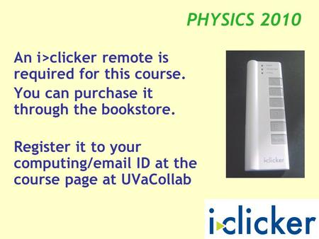 PHYSICS 2010 An i>clicker remote is required for this course. You can purchase it through the bookstore. Register it to your computing/email ID at the.