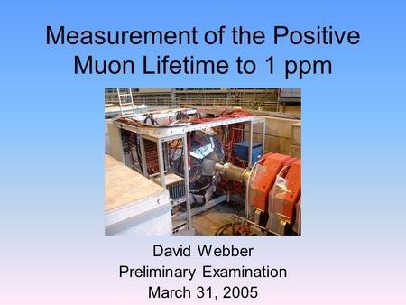Measurement of the Positive Muon Lifetime to 1 ppm David Webber Preliminary Examination March 31, 2005.