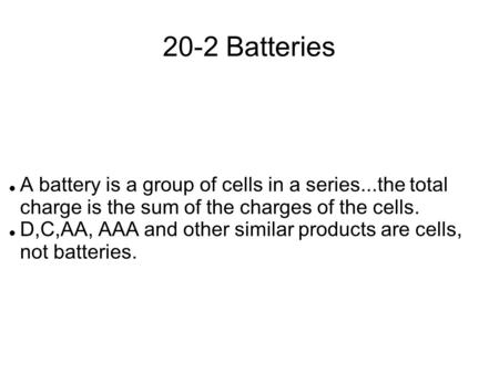 20-2 Batteries A battery is a group of cells in a series...the total charge is the sum of the charges of the cells. D,C,AA, AAA and other similar products.