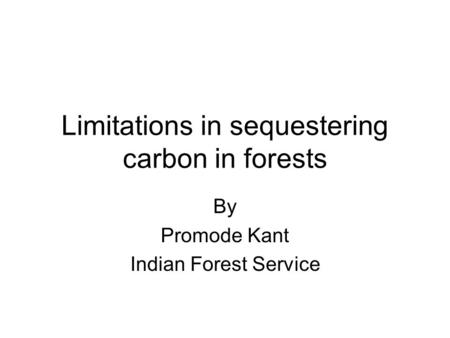 Limitations in sequestering carbon in forests By Promode Kant Indian Forest Service.