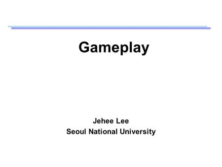 Gameplay Jehee Lee Seoul National University. What is gameplay? The strategies required to reach specific endpoints (in game theory) Gameplay is important,