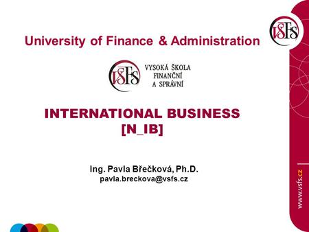University of Finance & Administration INTERNATIONAL BUSINESS [N_IB] Ing. Pavla Břečková, Ph.D.