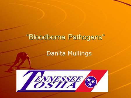 """Bloodborne Pathogens"" Danita Mullings. TOSHA believes the information in this presentation to be accurate and delivers this presentation as a community."