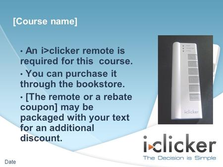 Date An i>clicker remote is required for this course. You can purchase it through the bookstore. [The remote or a rebate coupon] may be packaged with your.
