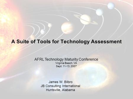James W. Bilbro JB Consulting International Huntsville, Alabama A Suite of Tools for Technology Assessment AFRL Technology Maturity Conference Virginia.