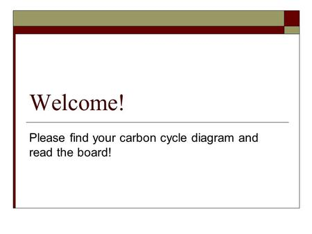 Welcome! Please find your carbon cycle diagram and read the board!