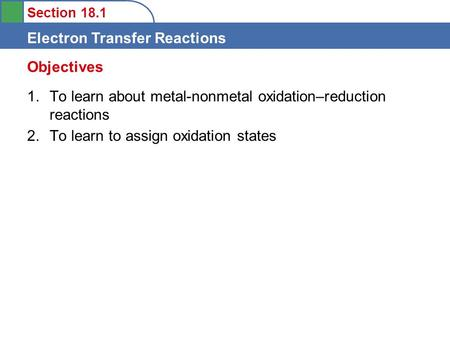 Section 18.1 Electron Transfer Reactions 1.To learn about metal-nonmetal oxidation–reduction reactions 2.To learn to assign oxidation states Objectives.