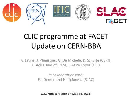 CLIC programme at FACET Update on CERN-BBA A. Latina, J. Pfingstner, G. De Michele, D. Schulte (CERN) E. Adli (Univ. <strong>of</strong> Oslo), J. Resta Lopez (IFIC) In.