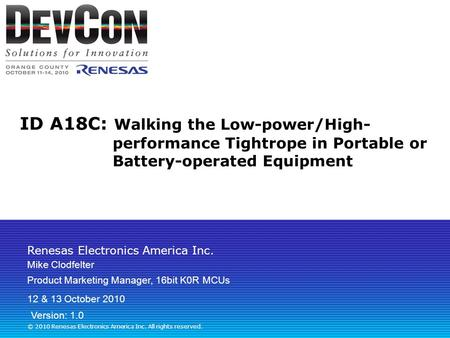 Renesas Electronics America Inc. © 2010 Renesas Electronics America Inc. All rights reserved. ID A18C: Walking the Low-power/High- performance Tightrope.