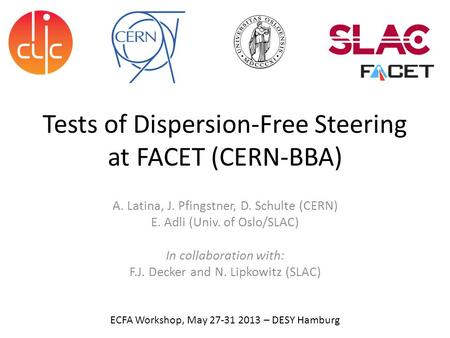 Tests <strong>of</strong> <strong>Dispersion</strong>-Free Steering at FACET (CERN-BBA) A. Latina, J. Pfingstner, D. Schulte (CERN) E. Adli (Univ. <strong>of</strong> Oslo/SLAC) In collaboration with: F.J.