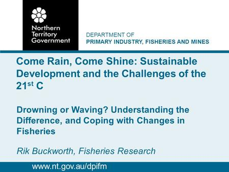 DEPARTMENT OF PRIMARY INDUSTRY, FISHERIES AND MINES Drowning or Waving? Understanding the Difference, and Coping with Changes in Fisheries Rik Buckworth,