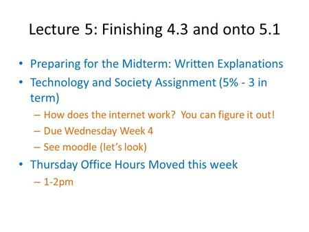 Lecture 5: Finishing 4.3 and onto 5.1 Preparing for the Midterm: Written Explanations Technology and Society Assignment (5% - 3 in term) – How does the.