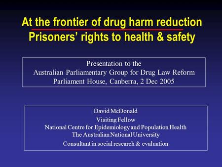At the frontier of drug harm reduction Prisoners' rights to health & safety David McDonald Visiting Fellow National Centre for Epidemiology and Population.