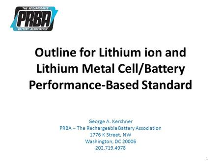 Outline for Lithium ion and Lithium Metal Cell/Battery Performance-Based Standard George A. Kerchner PRBA – The Rechargeable Battery Association 1776 K.
