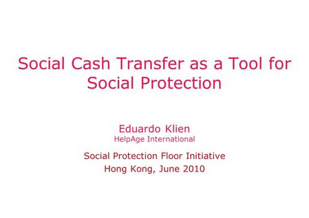 Eduardo Klien HelpAge International Social Protection Floor Initiative Hong Kong, June 2010 Social Cash Transfer as a Tool for Social Protection.
