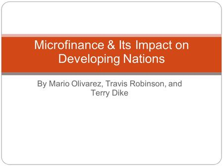 By Mario Olivarez, Travis Robinson, and Terry Dike Microfinance & Its Impact on Developing Nations.