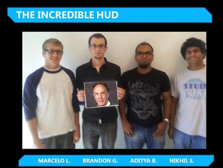 MARCELO L. BRANDON G. ADITYA B. NIKHIL S. THE INCREDIBLE HUD.