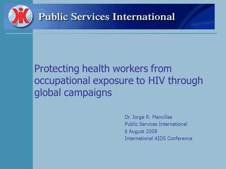 Protecting health workers from occupational exposure to HIV through global campaigns Dr. Jorge R. Mancillas Public Services International 6 August 2008.