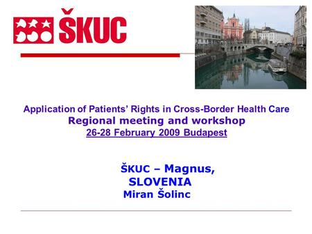 Application of Patients' Rights in Cross-Border Health Care Regional meeting and workshop 26-28 February 2009 Budapest ŠKUC – Magnus, SLOVENIA Miran Šolinc.