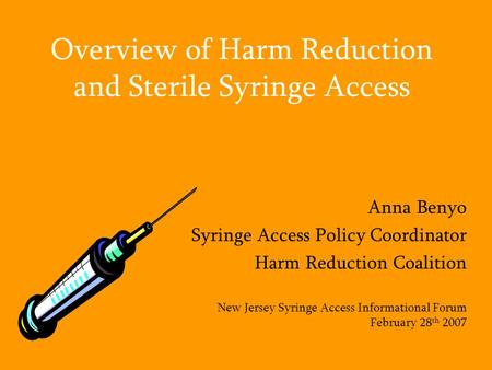 Overview of Harm Reduction and Sterile Syringe Access Anna Benyo Syringe Access Policy Coordinator Harm Reduction Coalition New Jersey Syringe Access Informational.