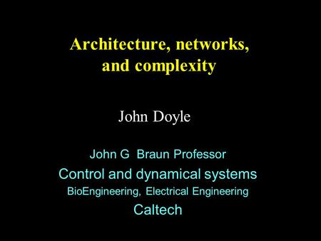 Architecture, networks, and complexity John Doyle John G Braun Professor Control and dynamical systems BioEngineering, Electrical Engineering Caltech.