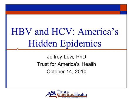 HBV and HCV: America's Hidden Epidemics Jeffrey Levi, PhD Trust for America's Health October 14, 2010.