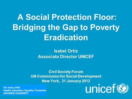 A Social Protection Floor: Bridging the Gap to Poverty Eradication Isabel Ortiz Associate Director UNICEF Civil Society Forum UN Commission for Social.