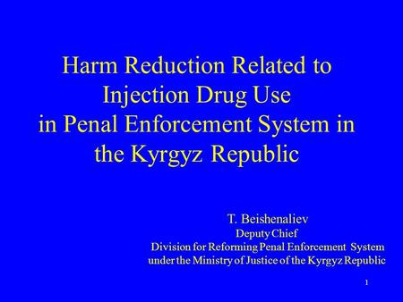 1 Harm Reduction Related to Injection Drug Use in Penal Enforcement System in the Kyrgyz Republic T. Beishenaliev Deputy Chief Division for Reforming Penal.