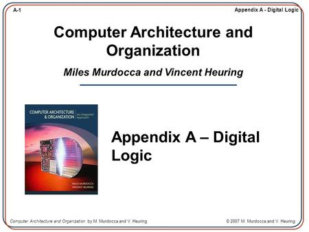 Computer Architecture and Organization Miles Murdocca and Vincent Heuring Appendix A – Digital Logic.