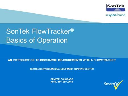 SonTek FlowTracker ® Basics of Operation AN INTRODUCTION TO DISCHARGE MEASUREMENTS WITH A FLOWTRACKER GEOTECH ENVIRONMENTAL EQUIPMENT TRAINING CENTER DENVER,