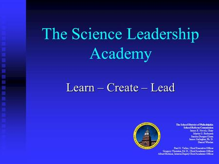 The Science Leadership Academy Learn – Create – Lead The School District of Philadelphia School Reform Commission James E. Nevels, Chair Martin G. Bednarek.