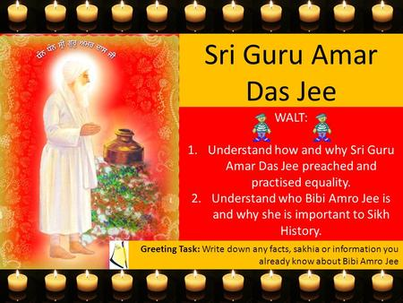 Sri Guru Amar Das Jee WALT: 1.Understand how and why Sri Guru Amar Das Jee preached and practised equality. 2.Understand who Bibi Amro Jee is and why she.