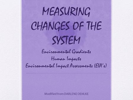 MEASURING CHANGES OF THE SYSTEM Environmental Gradients Human Impacts Environmental Impact Assessments (EIA's) Modified from DARLENE OEHLKE.