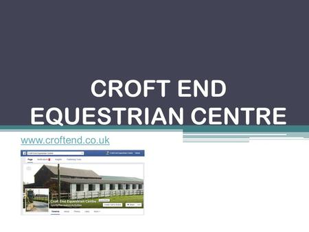 CROFT END EQUESTRIAN CENTRE www.croftend.co.uk. Croft End Facts: Set up as a Riding School in 1998 Offering full time courses since 2002 65 horses Friendly.