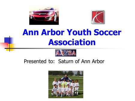 Ann Arbor Youth Soccer Association Presented to: Saturn of Ann Arbor.